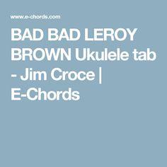 BAD BAD LEROY BROWN Ukulele tab - Jim Croce | E-Chords