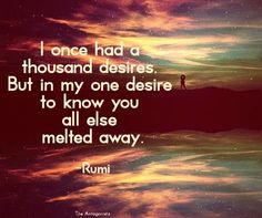 """I once had a thousand desires. But in my one desire to know you all else melted away.""""  rumi quotes"""