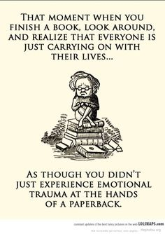 That moment when you finish a book, look around, and realize that everyone is just carrying on with their lives. As thought you didn't just experience emotional trauma at the hands of a paperback - book humor / traumatized by book I Love Books, Good Books, Books To Read, My Books, Reading Books, Bedtime Reading, Reading Meme, Quote Books, Reading Quotes