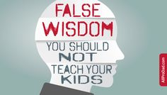 True wisdom is a beautiful thing. The following phrases commonly used are false wisdom you should not teach your kids.