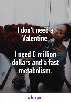I don't need a Valentine.  I need 8 million dollars and a fast metabolism.