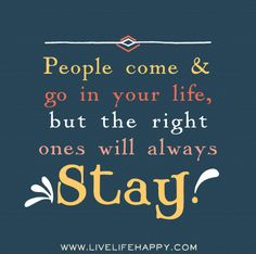 People come and go in your life, but the right ones will always stay.