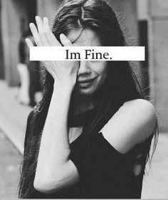 """With me """"I'm fine"""" really means """"I'm dying inside but you wouldn't care if i told you"""""""