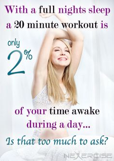 With a full nights sleep a 20 minute workout is only 2% of your time awake during a day... Is that too much to ask?