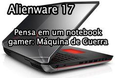 Notebook gamer alienware 17 é bom, compensa, vale a pena, comprar, avaliação, analise, review, benchmark, teste, unboxing