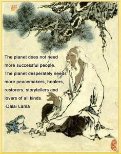 The planet does not need more successful people. The planet desperately needs more peacemakers, healers, restorers, storytellers and lovers of all kinds. -Dalai Lama
