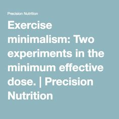 Exercise minimalism: Two experiments in the minimum effective dose. | Precision Nutrition