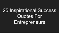 25 Inspirational Success Quotes For Entrepreneurs