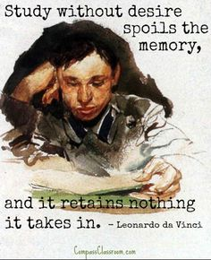 """""""Study without desire spoils the memory, and it retains nothing it takes in."""" - Leonardo Da Vinci Quote"""