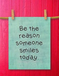 Be the reason someone smiles today. thedailyquotes.com