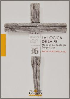 La lógica de la fe : manual de teología dogmática / A. Cordovilla Pérez (ed.) ; P. Fernández Castelao ... [et al.]