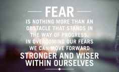 Fear is nothing more than an obstacle that stands in the way of progress. In overcoming our fears we can move forward stronger and wiser within ourselves.