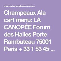 Champeaux Ala cart menu:  LA CANOPÉE Forum des Halles Porte Rambuteau 75001 Paris + 33 1 53 45 84 50