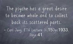 The psyche has a great desire to become whole and to collect back its scattered parts. ~Carl Jung, ETH Lecture IX,15Dec1933, Page 41.
