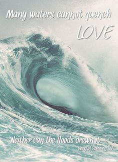 Many waters cannot quench LOVE, Neither can the floods drown it.  Song of Solomon 8:7