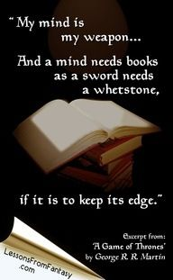 """My mind is my weapon...And a minds needs books as a sword needs a whetstone, if it is to keep its edge."" -George R.R. Martin"