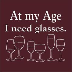 At my age I need glasses... of wine  Wine and winery tee from Reflective Images