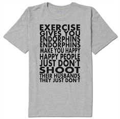 Exercise gives you endorphins tshirt - Funny workout shirt They just dont kill their husbands, darn it! ♥ ♥ ♥ ♥ ♥ ♥ ♥ ♥ ♥ ♥ ♥ ♥ ♥ ♥ ♥ ♥ ♥ ♥ ♥