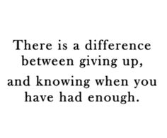"""There is a difference between giving up, and knowing when you have had enough."""