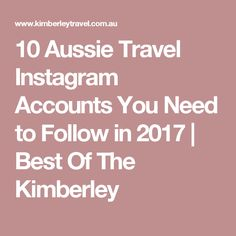 10 Aussie Travel Instagram Accounts You Need to Follow in 2017  | Best Of The Kimberley