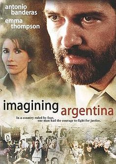 (2003) ~ Antonio Banderas, Emma Thompson, Rubén Blades. Director: Christopher Hampton. IMDB: 6.3 ________________________ https://en.wikipedia.org/wiki/Imagining_Argentina_(film) http://www.metacritic.com/movie/imagining-argentina http://www.rottentomatoes.com/m/imagining_argentina/?search=Imagining%20Argentina http://www.tcm.com/tcmdb/title/457857/Imagining-Argentina/ http://www.allmovie.com/movie/imagining-argentina-v294122