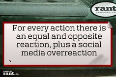 For every action there is an equal and opposite reaction, plus a social media overreaction