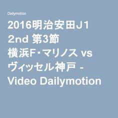 2016明治安田J1 2nd 第3節 横浜F・マリノス vs ヴィッセル神戸 - Video Dailymotion