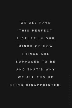 we all have this perfect picture in our minds of how things are supposed to be and that's why we all end up being disappointed