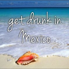 Get wasted in Mexico.