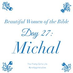 Beautiful Women of the Bible: Day 27 - Michal   After King Saul's death, David fought to reclaim His wife Michal. He heroically claimed her after ten years of being apart, and the two began their marriage again, but unfortunately it ended in another separation because Michal was so angry and bitter after the ten years of separation. She allowed Satan to turn her love for David into hate, just like her father Saul did.  Read her story here: www.PrettyGirlStudies.blogspot.com