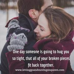 One day someone is going to hug you so tight, that all of your broken pieces fit back together