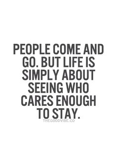 People come and go. But life is simply about seeing who cares enough to stay.
