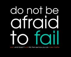 Never be afraid to fail because when you fail is when you are growing the most