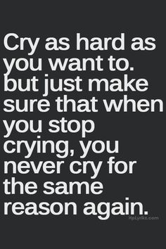 Cry as hard as you want to. But just make sure that when you stop crying, you never cry for the same reason again