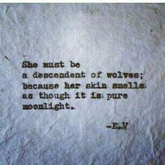 """She must be a descendent of wolves; because her skin smells as though it is pure moonlight"" -E.V."