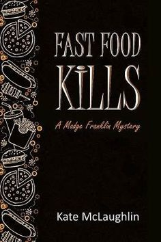 """""""Fast Food Kills: A Madge Franklin Mystery"""" - For Once It's Not the Fast Food That's the Killer! by Kate McLaughlin"""