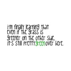 quote by dawn ; green, grass, greener, other side, life quote, fun, peace, love, extra, jenna, lol, sweet, cool, i'm finally learning that even if the grass is greener on the other side, it's still pretty green over here, zebra found on Polyvore