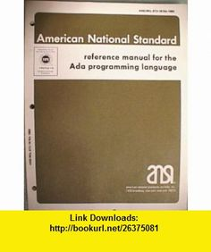 Reference Manual for the Ada Programming Language American National Standards Institute Inc. ANSI/MIL-STD-1815A-1983 (9780387908878) Henry Ledgard , ISBN-10: 0387908870  , ISBN-13: 978-0387908878 ,  , tutorials , pdf , ebook , torrent , downloads , rapidshare , filesonic , hotfile , megaupload , fileserve