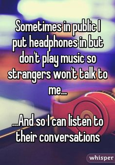 Sometimes in public I put headphones in but don't play music so strangers won't talk to me... ...And so I can listen to their conversations