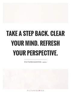 Take a step back. Clear your mind. Refresh your perspective Picture Quote #1