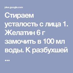 Стираем усталость с лица 1. Желатин 6 г замочить в 100 мл воды. К разбухшей ...