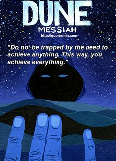"Frank Herbert - Dune Messiah Literary Quote: ""Do not be trapped by the need to achieve anything. This way, you achieve everything."" For more Quotes http://quotesmin.com/literary/Dune-Messiah.php"