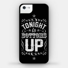 Tonight+Is+Bottoms+Up phone case