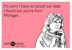 Funny Sports Ecard: I'm sorry I have to cancel our date. I found out you're from Michigan.
