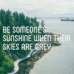 Be someone's sunshine when their skies are grey | inspirational quote