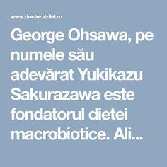 George Ohsawa, pe numele său adevărat Yukikazu Sakurazawa este fondatorul dietei macrobiotice. Alimentaţia macrobiotică mai este denumită şi arta longevităţii şi a reîntineririi, deoarece dieta macrobiotică este de fapt un mod de viaţă, în armonie cu natura şi cu mediul. De-a lungul anilor, ea a fost folosită pentru a vindeca unele boli, inclusiv cancerul. Dieta … Georgia, Cancer, Health Fitness, Fitness, Health And Fitness