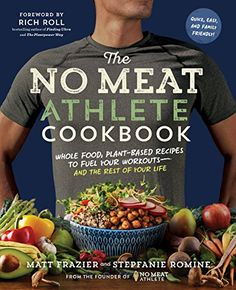 The No Meat Athlete Cookbook: Whole Food, Plant-Based Recipes to Fuel Your Workouts-and the Rest of Your Life by [Frazier, Matt, Romine, Stepfanie, Roll, Rich]