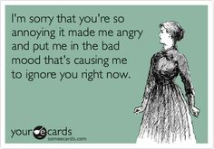 I'm sorry that you're so annoying it made me angry and put me in the bad mood that's causing me to ignore you right now.