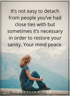moving on quotes It's not easy to detach from people you've had close ties with but sometimes it's necessary in order to restore your sanity. Your mind peace.