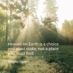 """Heaven on Earth is a choice you must make, not a place you must find."" -Wayne Dyer Quote"